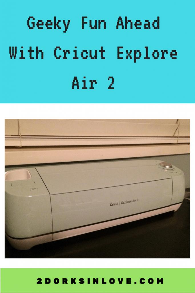 Geeky Fun Ahead With The Cricut Explore Air 2 2 Dorks In